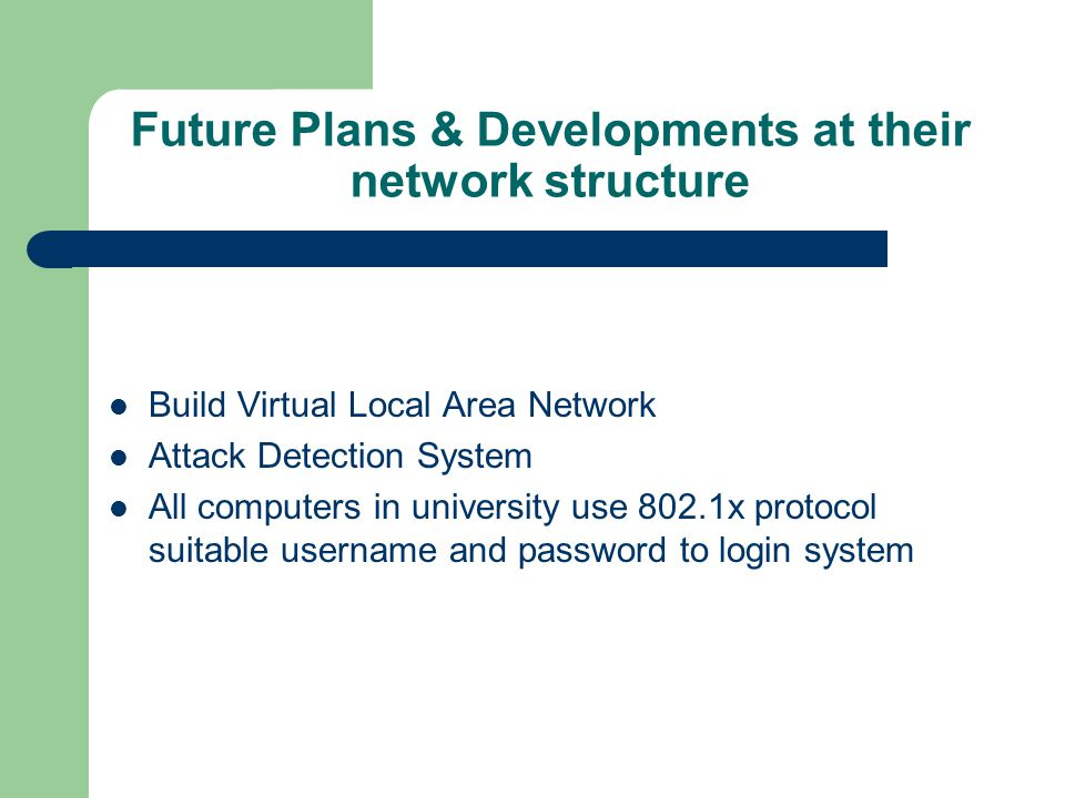 Future Plans & Developments at their network structure Build Virtual Local Area Network Attack Detection System All computers in university use 802.1x protocol suitable username and password to login system