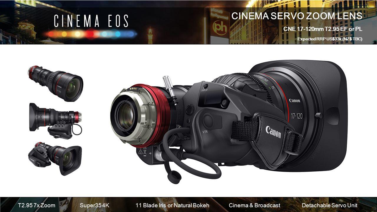 CINEMA SERVO ZOOM LENS CNE 17-120mm T2.95 EF or PL Expected RRP US$33k (NZ$ TBC) T2.95 7x ZoomSuper35 4K 11 Blade Iris or Natural Bokeh Cinema & BroadcastDetachable Servo Unit