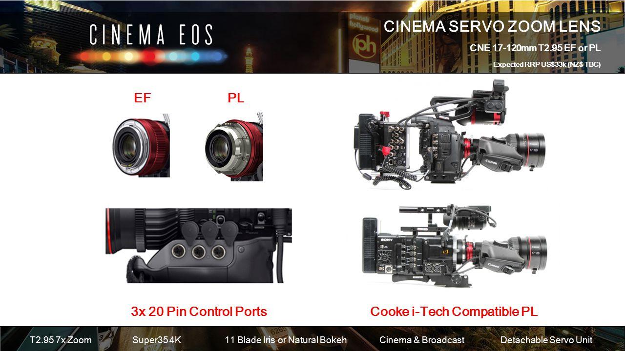 CINEMA SERVO ZOOM LENS CNE 17-120mm T2.95 EF or PL Expected RRP US$33k (NZ$ TBC) T2.95 7x ZoomSuper35 4K 11 Blade Iris or Natural Bokeh Cinema & BroadcastDetachable Servo Unit EF PL 3x 20 Pin Control PortsCooke i-Tech Compatible PL