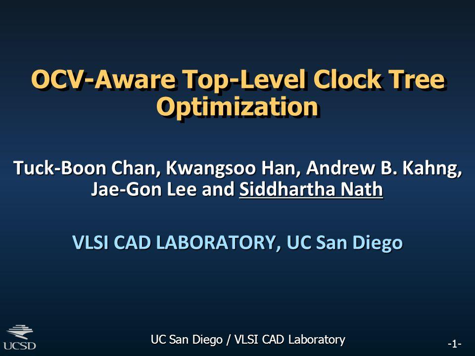 -1- UC San Diego / VLSI CAD Laboratory OCV-Aware Top-Level Clock Tree Optimization Tuck-Boon Chan, Kwangsoo Han, Andrew B. Kahng, Jae-Gon Lee and Sidd