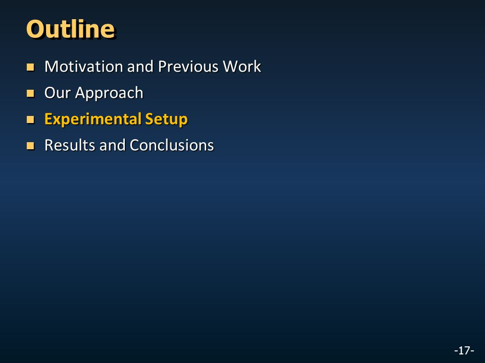 -17- Outline Motivation and Previous Work Motivation and Previous Work Our Approach Our Approach Experimental Setup Experimental Setup Results and Con