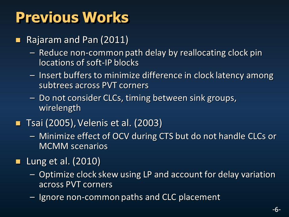 -6- Previous Works Rajaram and Pan (2011) Rajaram and Pan (2011) –Reduce non-common path delay by reallocating clock pin locations of soft-IP blocks –