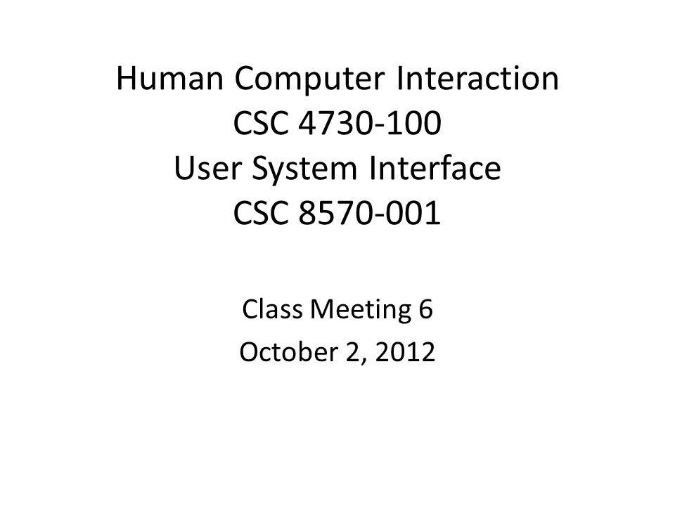 Human Computer Interaction CSC 4730-100 User System Interface CSC 8570-001 Class Meeting 6 October 2, 2012