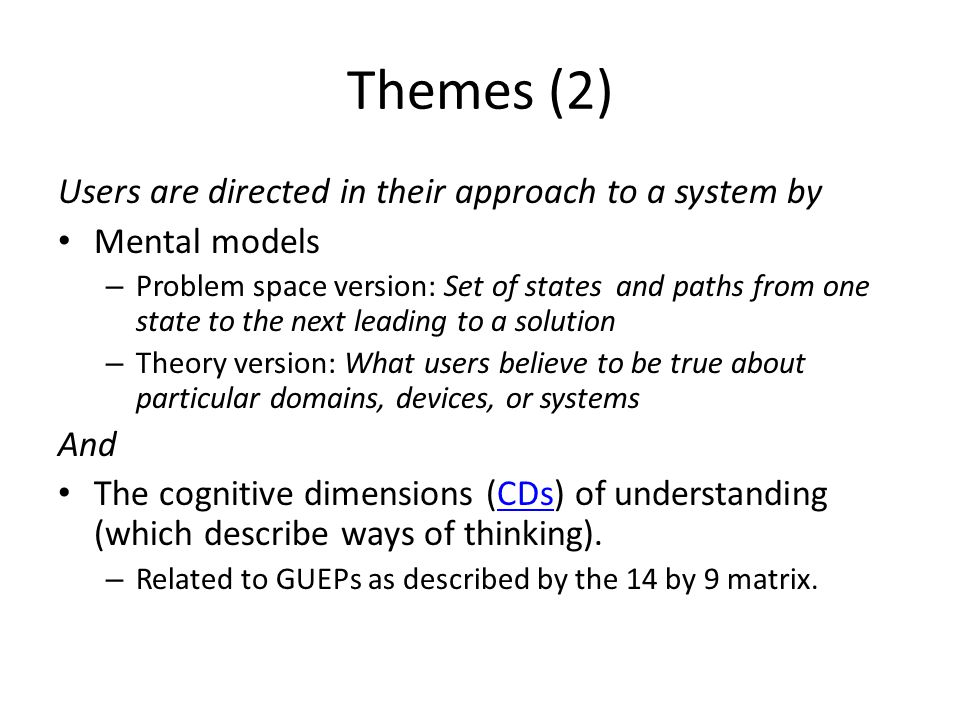 Themes (2) Users are directed in their approach to a system by Mental models – Problem space version: Set of states and paths from one state to the next leading to a solution – Theory version: What users believe to be true about particular domains, devices, or systems And The cognitive dimensions (CDs) of understanding (which describe ways of thinking).CDs – Related to GUEPs as described by the 14 by 9 matrix.