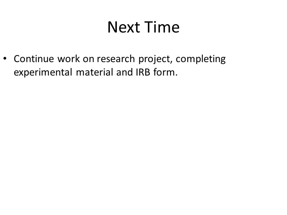 Next Time Continue work on research project, completing experimental material and IRB form.