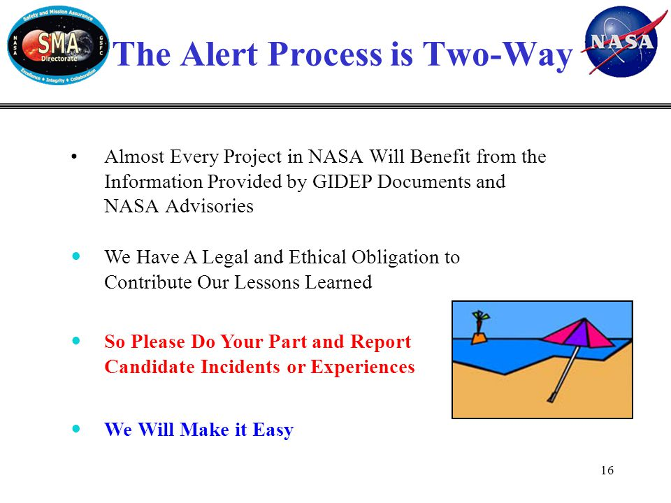 16 Almost Every Project in NASA Will Benefit from the Information Provided by GIDEP Documents and NASA Advisories The Alert Process is Two-Way We Will Make it Easy We Have A Legal and Ethical Obligation to Contribute Our Lessons Learned So Please Do Your Part and Report Candidate Incidents or Experiences