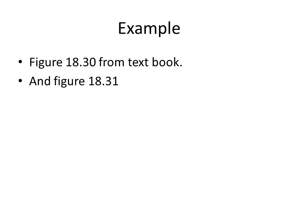 Example Figure 18.30 from text book. And figure 18.31