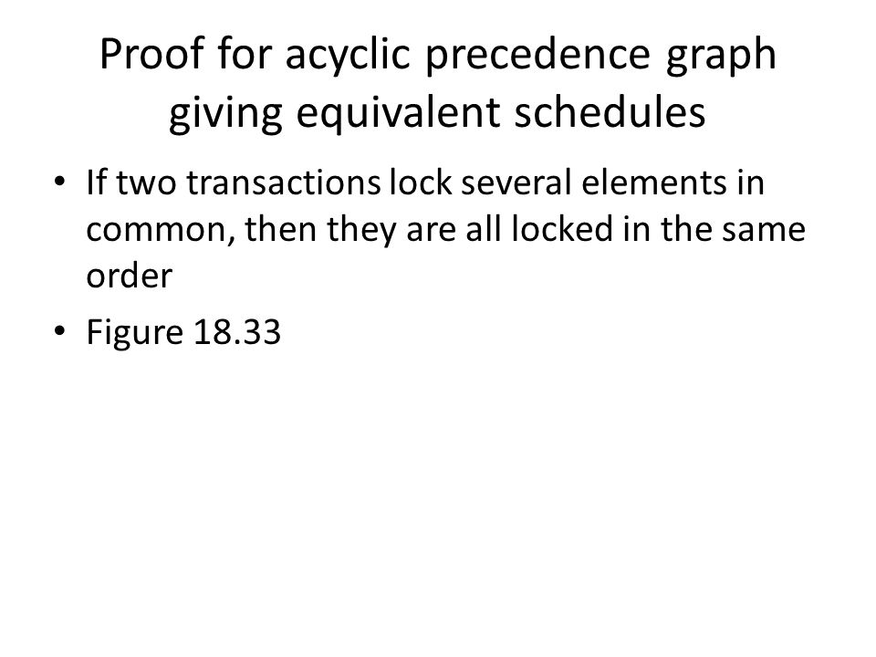Proof for acyclic precedence graph giving equivalent schedules If two transactions lock several elements in common, then they are all locked in the same order Figure 18.33