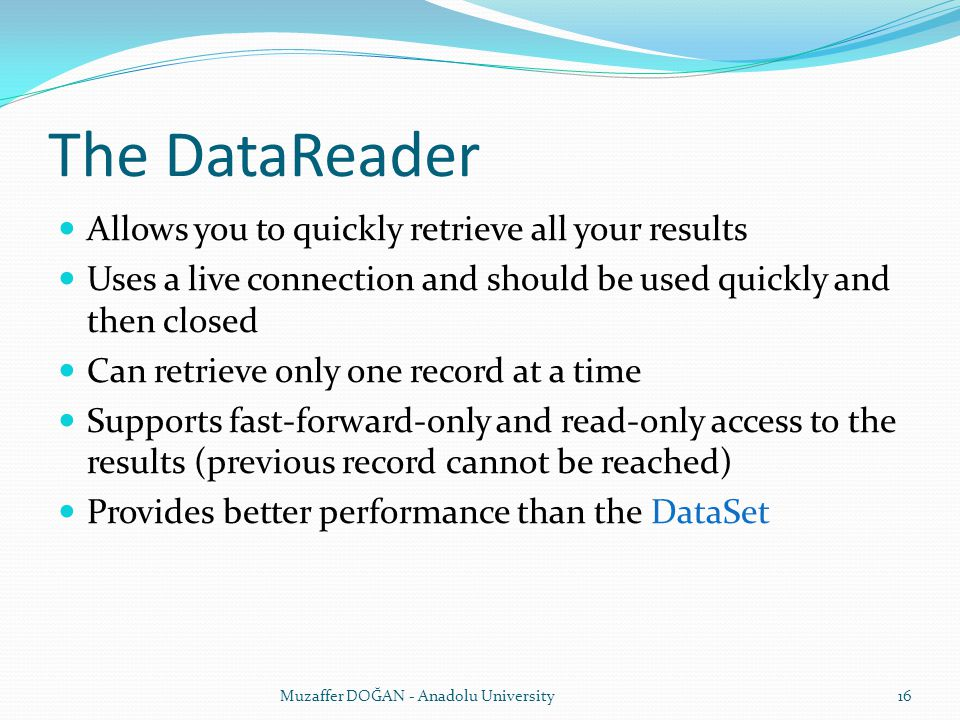 The DataReader Allows you to quickly retrieve all your results Uses a live connection and should be used quickly and then closed Can retrieve only one record at a time Supports fast-forward-only and read-only access to the results (previous record cannot be reached) Provides better performance than the DataSet Muzaffer DOĞAN - Anadolu University16