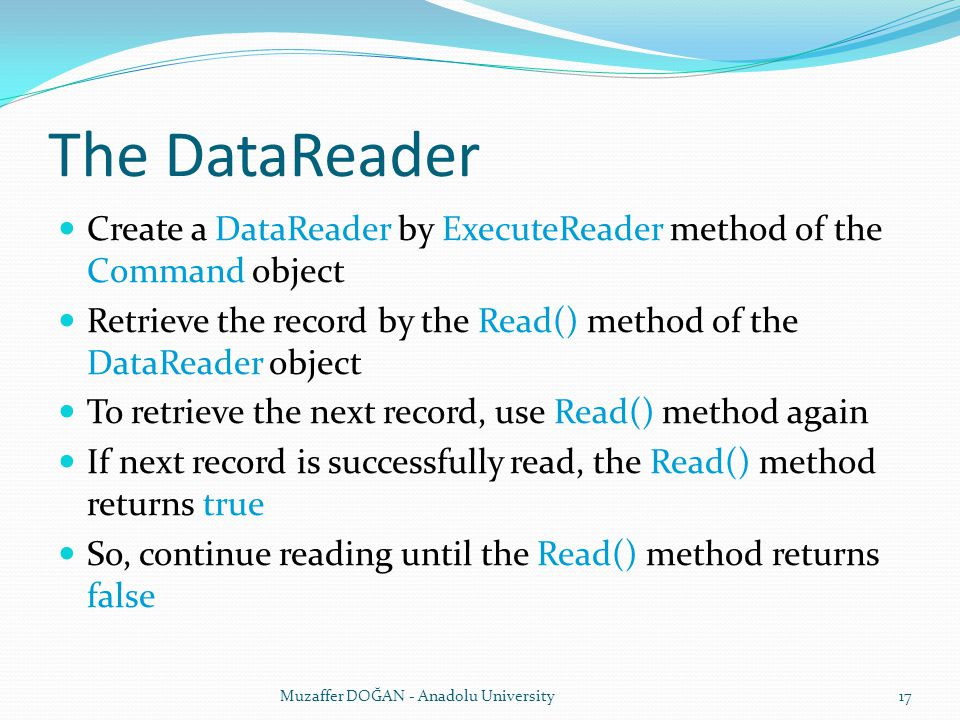 The DataReader Create a DataReader by ExecuteReader method of the Command object Retrieve the record by the Read() method of the DataReader object To retrieve the next record, use Read() method again If next record is successfully read, the Read() method returns true So, continue reading until the Read() method returns false Muzaffer DOĞAN - Anadolu University17