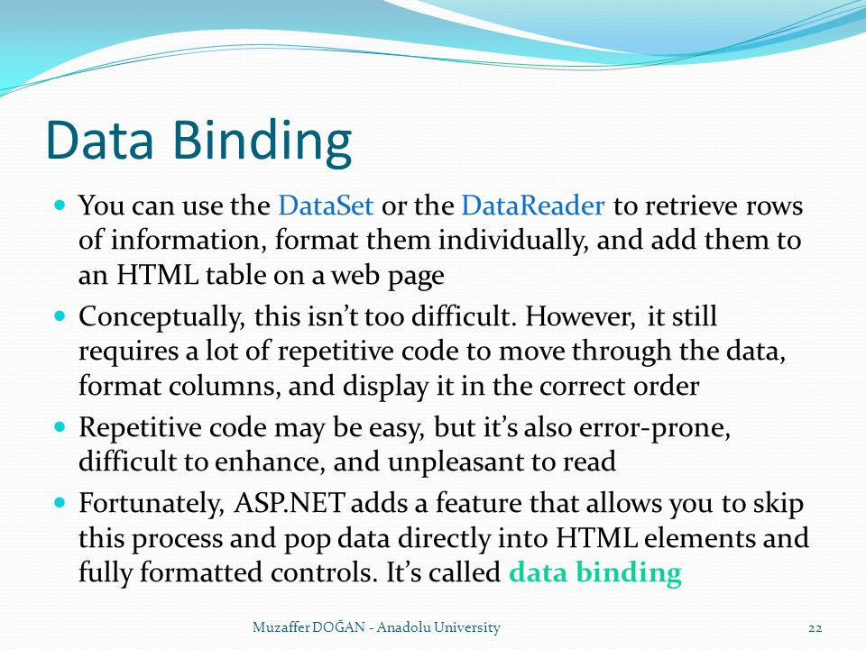 Data Binding You can use the DataSet or the DataReader to retrieve rows of information, format them individually, and add them to an HTML table on a web page Conceptually, this isn't too difficult.