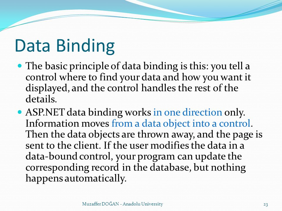 Data Binding The basic principle of data binding is this: you tell a control where to find your data and how you want it displayed, and the control handles the rest of the details.