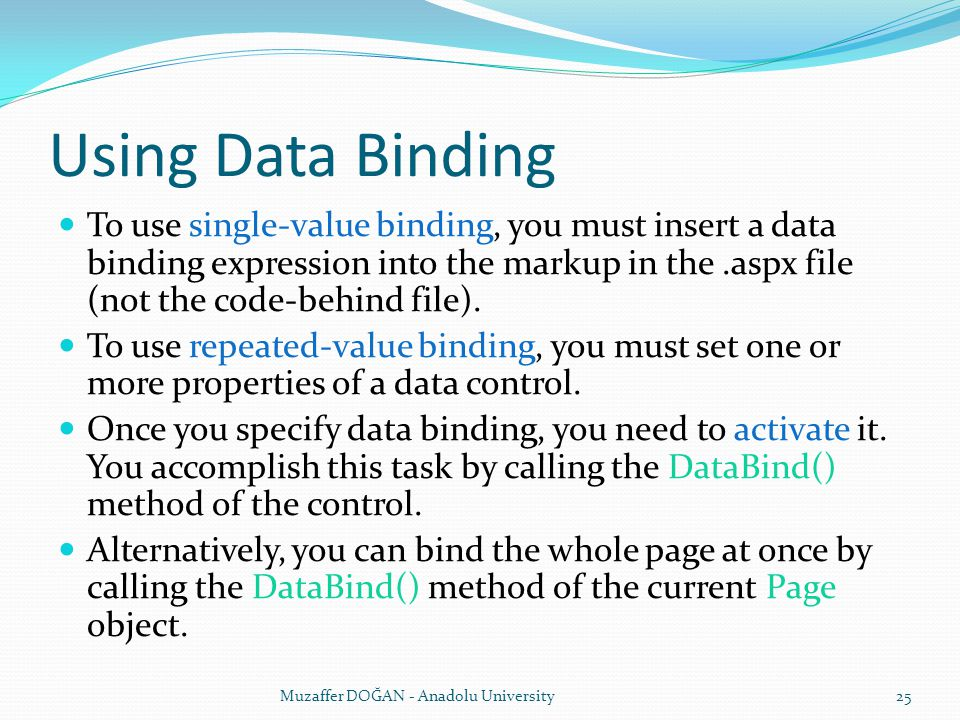 Using Data Binding To use single-value binding, you must insert a data binding expression into the markup in the.aspx file (not the code-behind file).