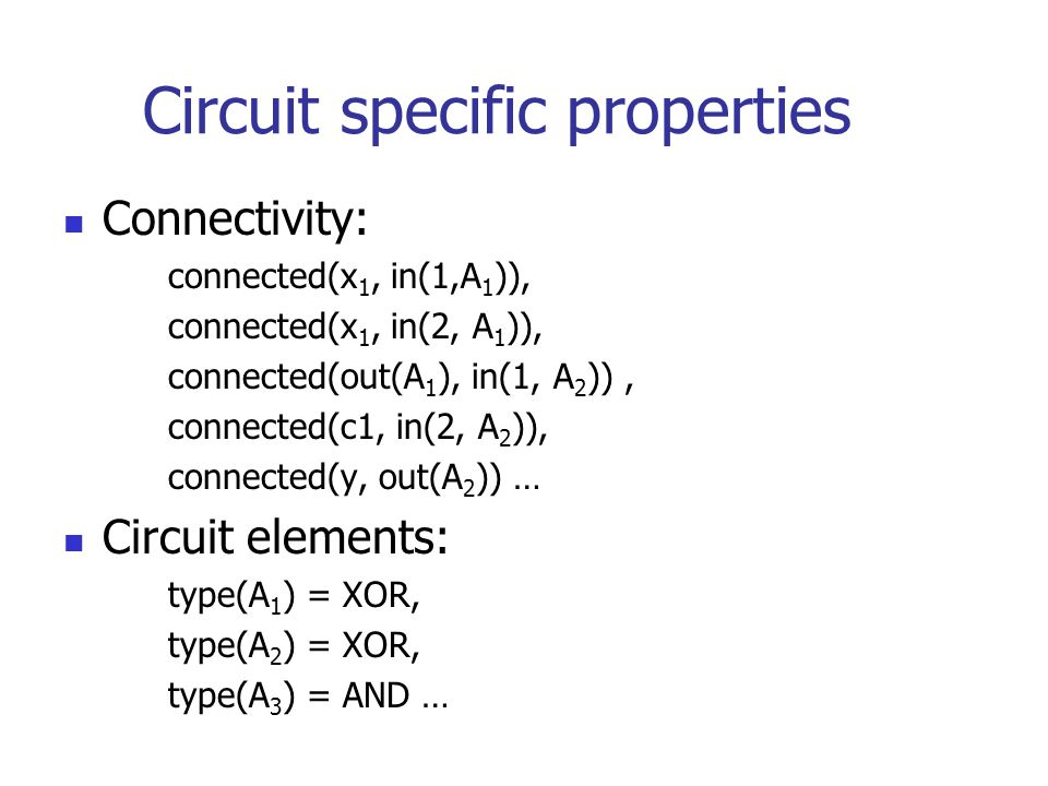 Circuit specific properties Connectivity: connected(x 1, in(1,A 1 )), connected(x 1, in(2, A 1 )), connected(out(A 1 ), in(1, A 2 )), connected(c1, in(2, A 2 )), connected(y, out(A 2 )) … Circuit elements: type(A 1 ) = XOR, type(A 2 ) = XOR, type(A 3 ) = AND …
