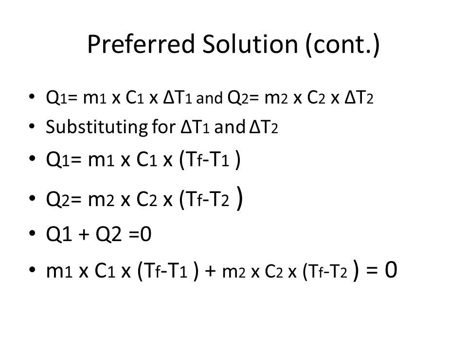 Preferred Solution (cont.) Q 1 = m 1 x C 1 x ΔT 1 and Q 2 = m 2 x C 2 x ΔT 2 Substituting for ΔT 1 and ΔT 2 Q 1 = m 1 x C 1 x (T f -T 1 ) Q 2 = m 2 x C 2 x (T f -T 2 ) Q1 + Q2 =0 m 1 x C 1 x (T f -T 1 ) + m 2 x C 2 x (T f -T 2 ) = 0