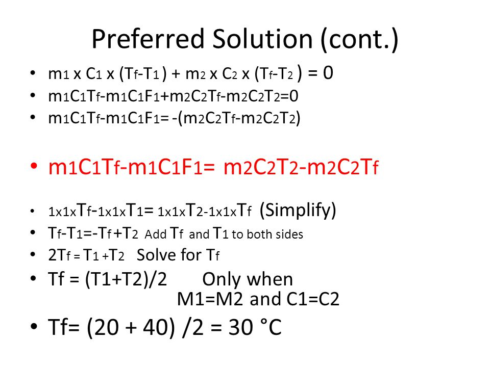 Preferred Solution (cont.) m 1 x C 1 x (T f -T 1 ) + m 2 x C 2 x (T f -T 2 ) = 0 m 1 C 1 T f -m 1 C 1 F 1 +m 2 C 2 T f -m 2 C 2 T 2 =0 m 1 C 1 T f -m 1 C 1 F 1 = -(m 2 C 2 T f -m 2 C 2 T 2 ) m 1 C 1 T f -m 1 C 1 F 1 = m 2 C 2 T 2 -m 2 C 2 T f 1x1x T f - 1x1x T 1 = 1x1x T 2-1x1x T f (Simplify) T f -T 1 =-T f +T 2 Add T f and T 1 to both sides 2T f = T 1 + T 2 Solve for T f Tf = (T1+T2)/2 Only when M1=M2 and C1=C2 Tf= (20 + 40) /2 = 30 °C