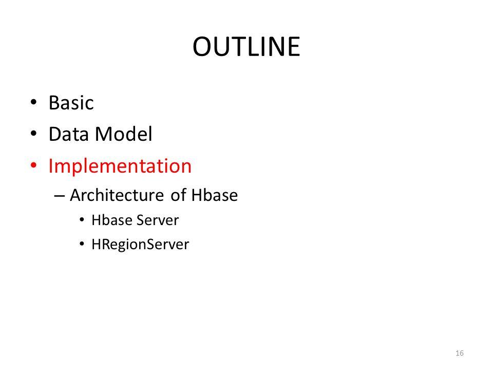 OUTLINE Basic Data Model Implementation – Architecture of Hbase Hbase Server HRegionServer 16