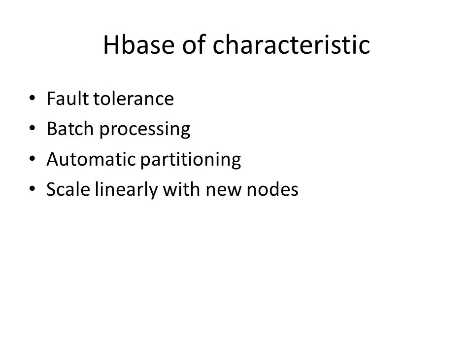 Hbase of characteristic Fault tolerance Batch processing Automatic partitioning Scale linearly with new nodes