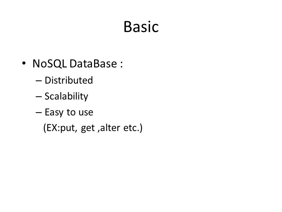 Basic NoSQL DataBase : – Distributed – Scalability – Easy to use (EX:put, get,alter etc.)