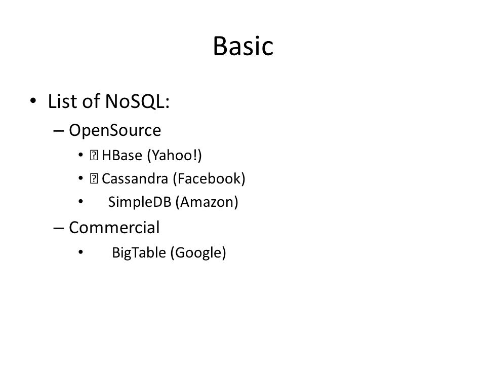 Basic List of NoSQL: – OpenSource HBase (Yahoo!) Cassandra (Facebook) SimpleDB (Amazon) – Commercial BigTable (Google)