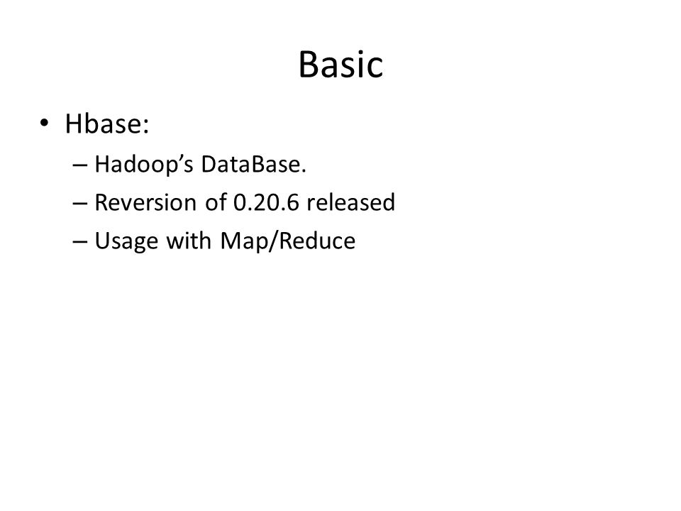 Basic Hbase: – Hadoop's DataBase. – Reversion of released – Usage with Map/Reduce