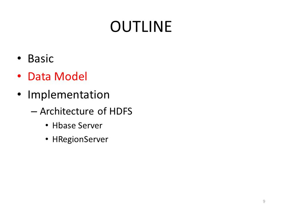 OUTLINE Basic Data Model Implementation – Architecture of HDFS Hbase Server HRegionServer 9