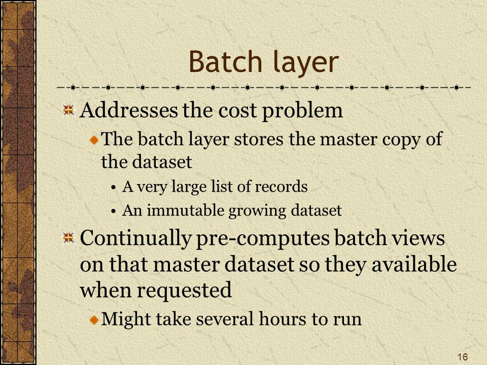 Batch layer Addresses the cost problem The batch layer stores the master copy of the dataset A very large list of records An immutable growing dataset Continually pre-computes batch views on that master dataset so they available when requested Might take several hours to run 16