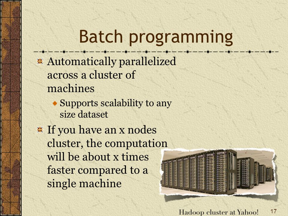 Batch programming Automatically parallelized across a cluster of machines Supports scalability to any size dataset If you have an x nodes cluster, the computation will be about x times faster compared to a single machine 17