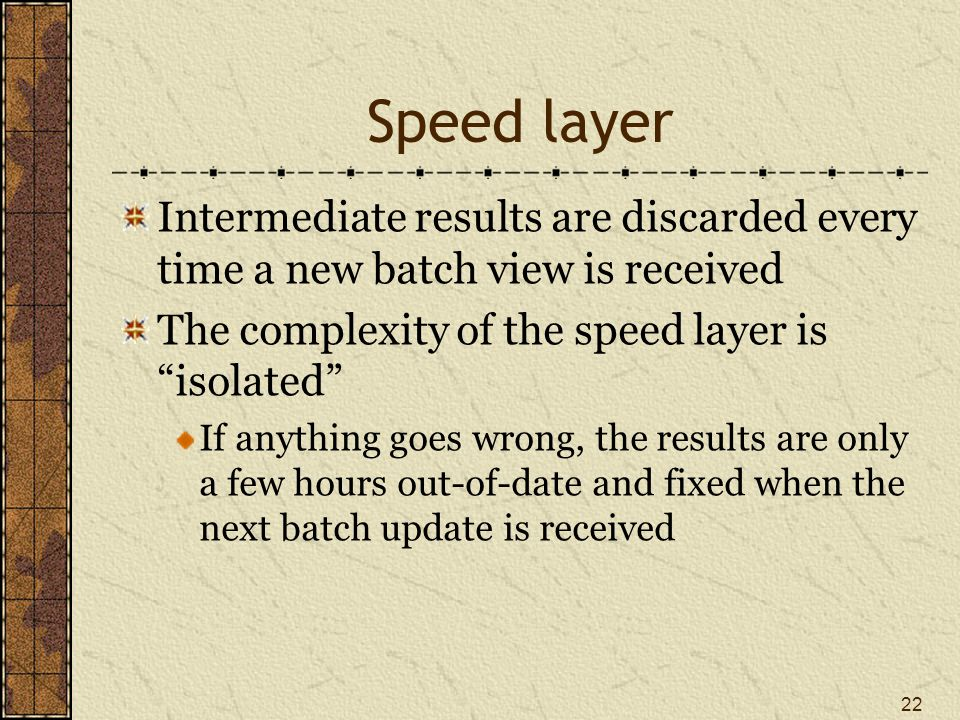 Speed layer Intermediate results are discarded every time a new batch view is received The complexity of the speed layer is isolated If anything goes wrong, the results are only a few hours out-of-date and fixed when the next batch update is received 22