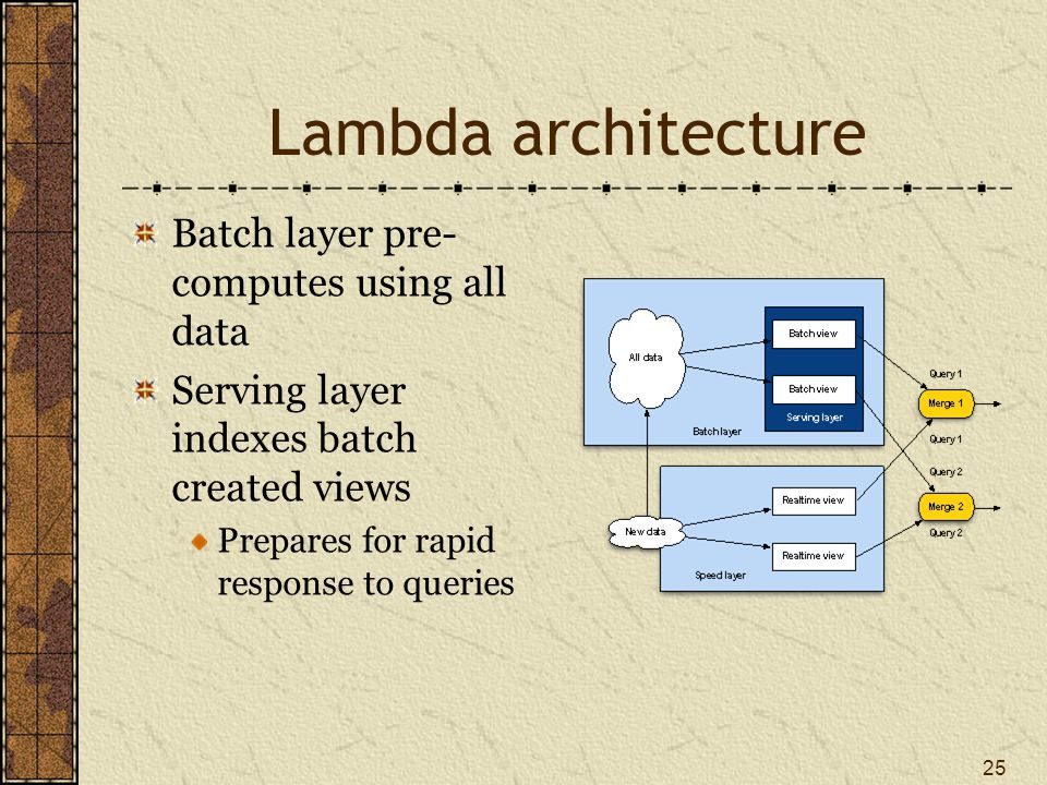 Lambda architecture Queries are handled by merging data from the serving and speed layers 26