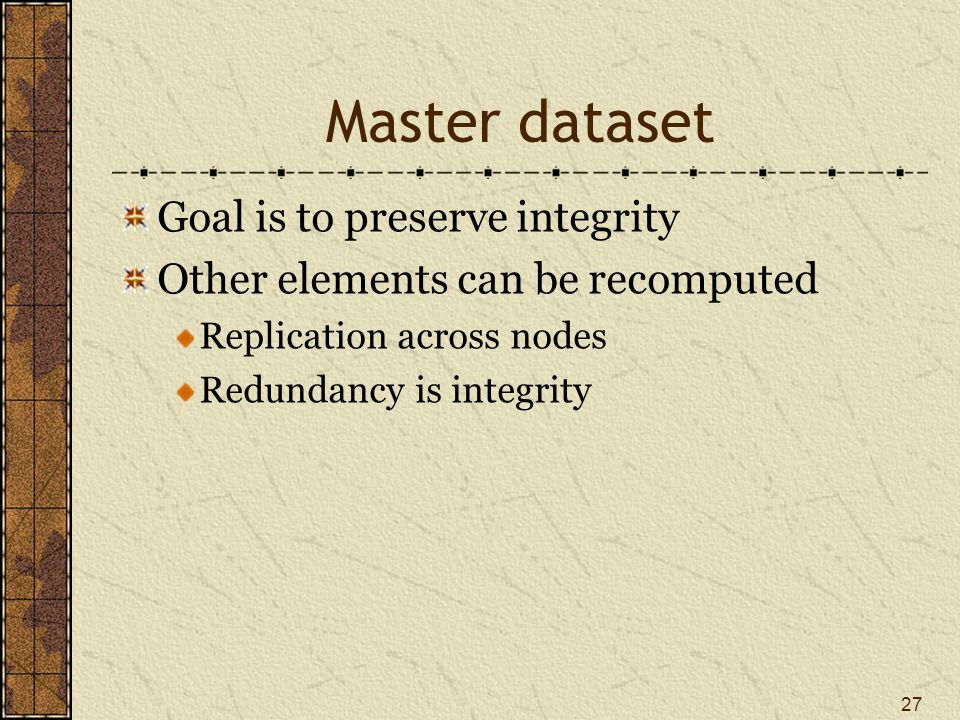 Master dataset Goal is to preserve integrity Other elements can be recomputed Replication across nodes Redundancy is integrity 27