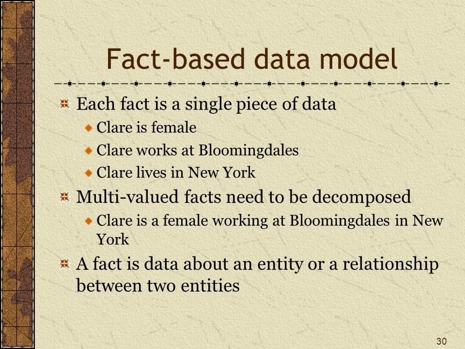 Fact-based data model Each fact is a single piece of data Clare is female Clare works at Bloomingdales Clare lives in New York Multi-valued facts need to be decomposed Clare is a female working at Bloomingdales in New York A fact is data about an entity or a relationship between two entities 30