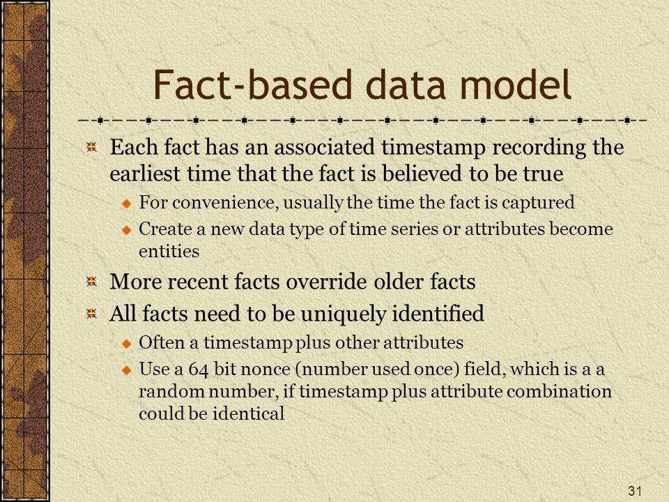 Fact-based data model Each fact has an associated timestamp recording the earliest time that the fact is believed to be true For convenience, usually the time the fact is captured Create a new data type of time series or attributes become entities More recent facts override older facts All facts need to be uniquely identified Often a timestamp plus other attributes Use a 64 bit nonce (number used once) field, which is a a random number, if timestamp plus attribute combination could be identical 31