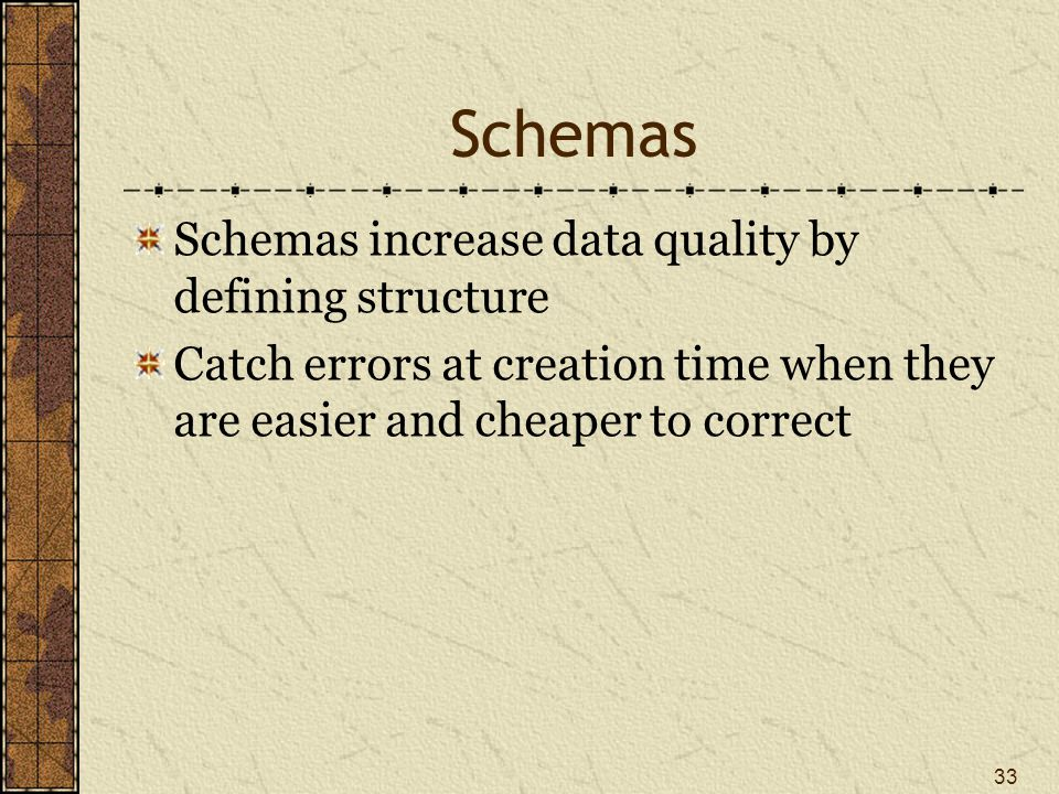 Schemas Schemas increase data quality by defining structure Catch errors at creation time when they are easier and cheaper to correct 33