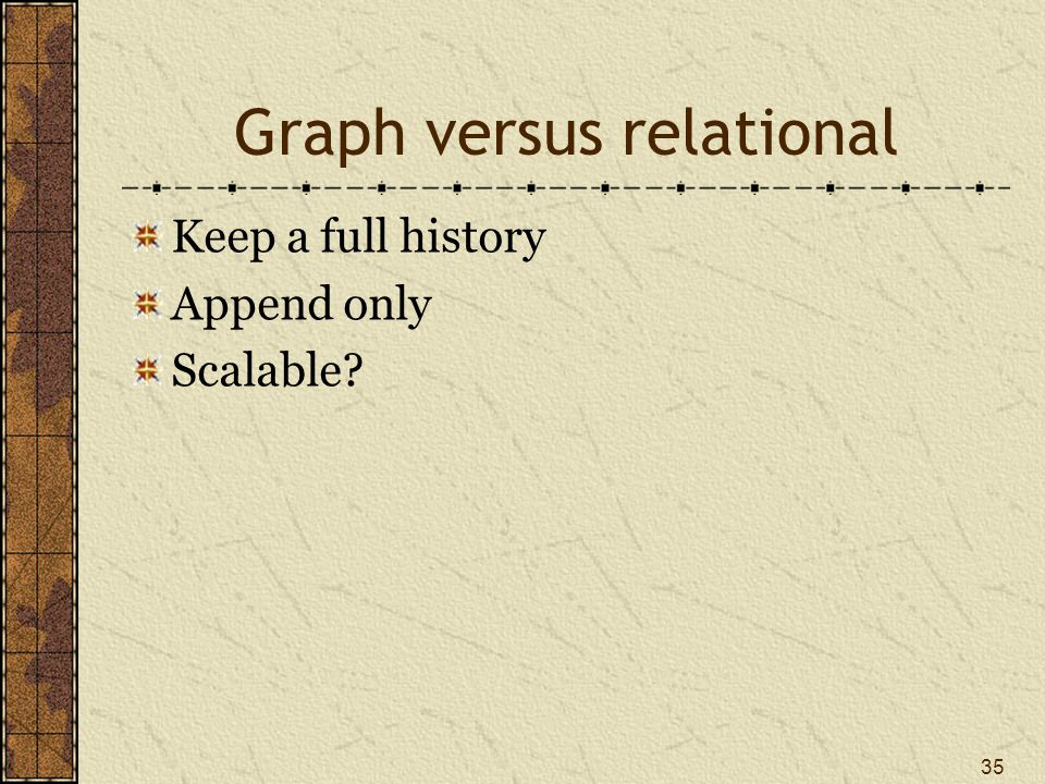 Graph versus relational Keep a full history Append only Scalable? 35
