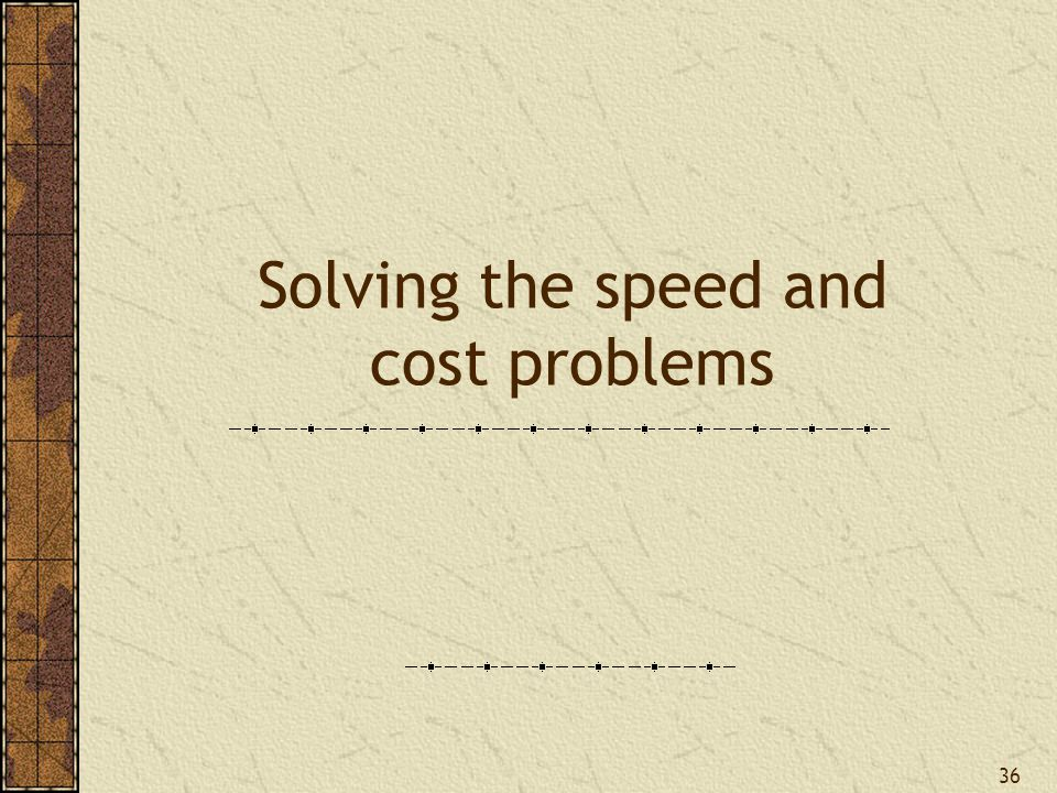 Solving the speed and cost problems 36