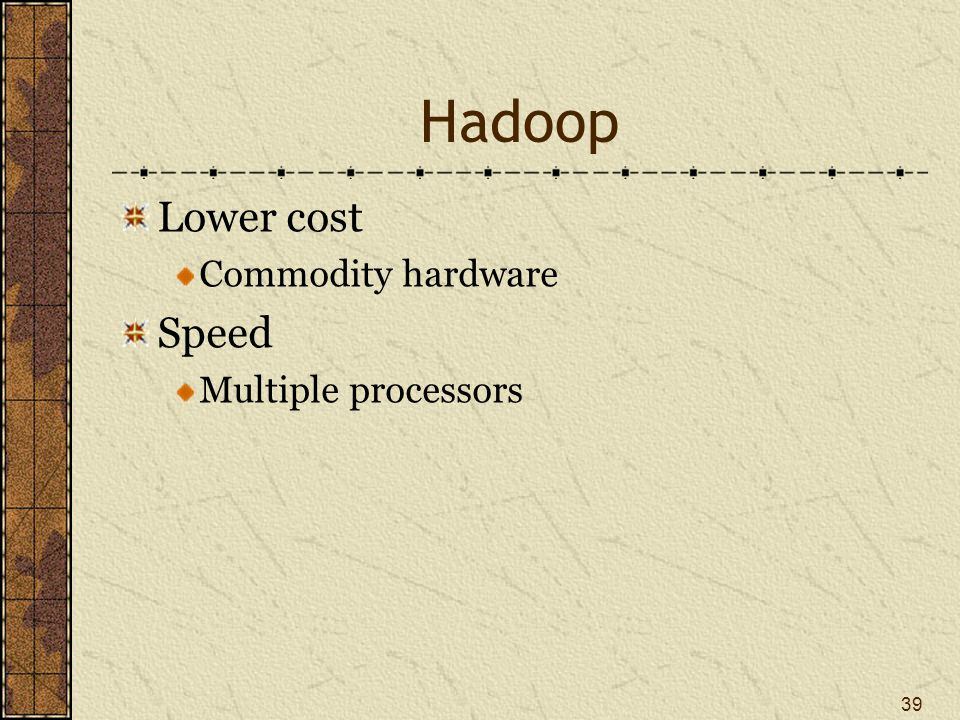 Hadoop Lower cost Commodity hardware Speed Multiple processors 39