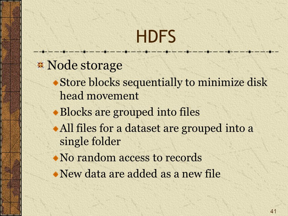 HDFS Node storage Store blocks sequentially to minimize disk head movement Blocks are grouped into files All files for a dataset are grouped into a single folder No random access to records New data are added as a new file 41