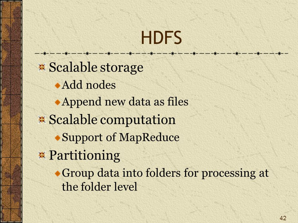 HDFS Scalable storage Add nodes Append new data as files Scalable computation Support of MapReduce Partitioning Group data into folders for processing at the folder level 42