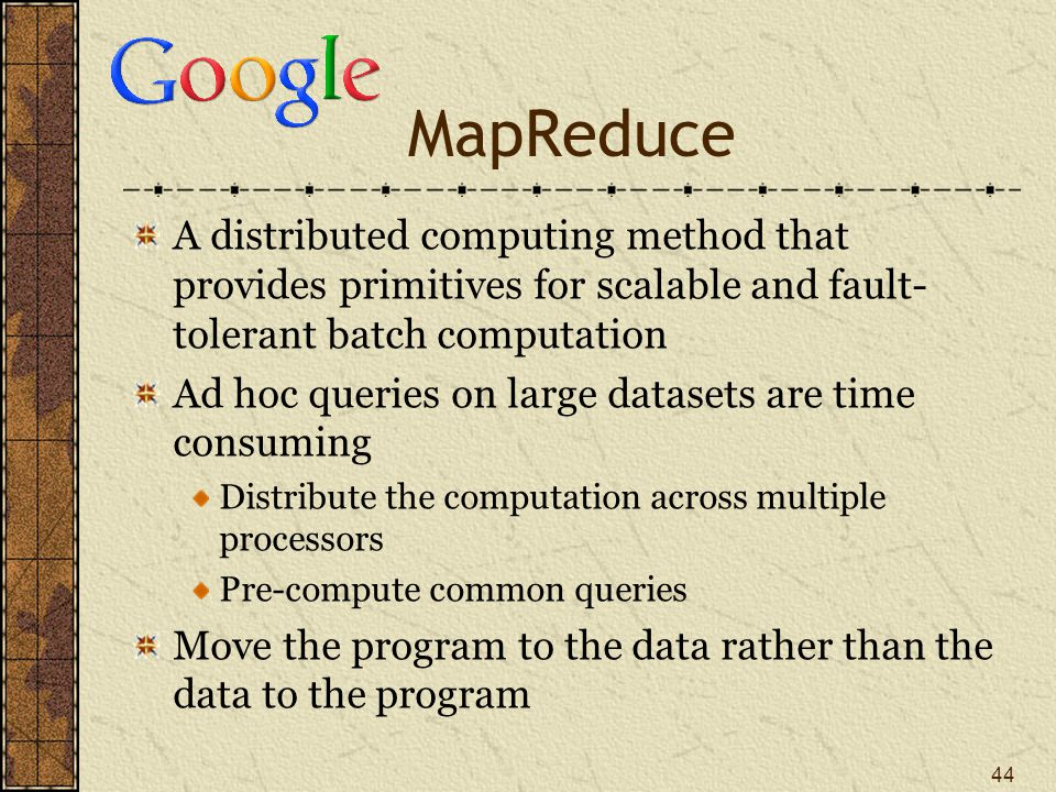MapReduce A distributed computing method that provides primitives for scalable and fault- tolerant batch computation Ad hoc queries on large datasets are time consuming Distribute the computation across multiple processors Pre-compute common queries Move the program to the data rather than the data to the program 44