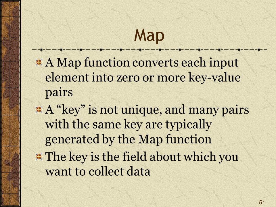 Map A Map function converts each input element into zero or more key-value pairs A key is not unique, and many pairs with the same key are typically generated by the Map function The key is the field about which you want to collect data 51