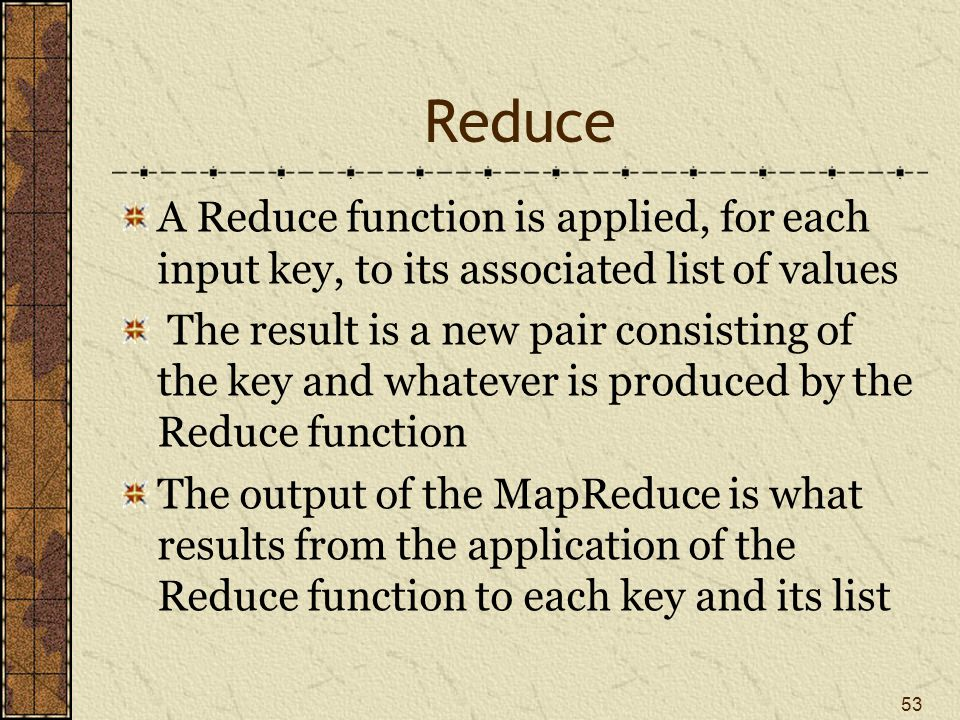 Reduce A Reduce function is applied, for each input key, to its associated list of values The result is a new pair consisting of the key and whatever is produced by the Reduce function The output of the MapReduce is what results from the application of the Reduce function to each key and its list 53