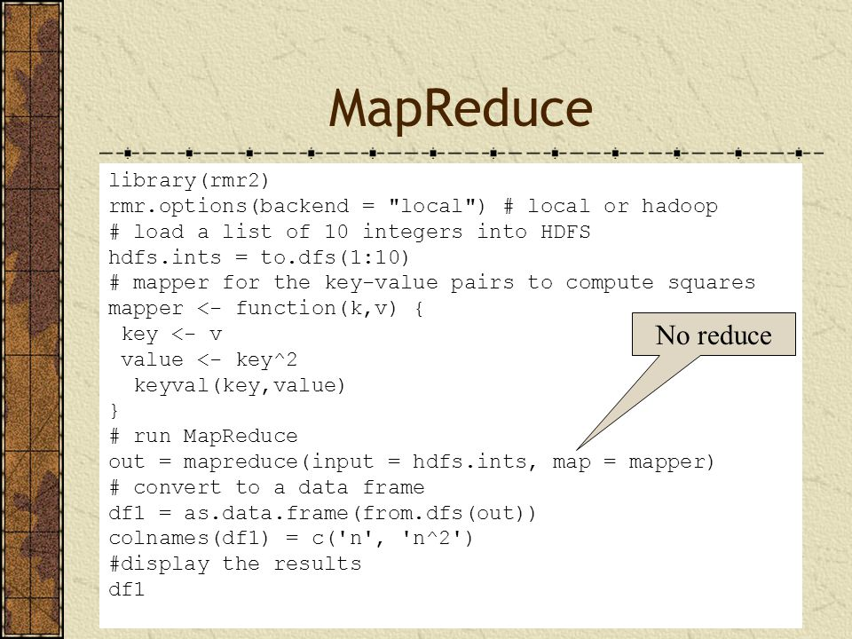 MapReduce library(rmr2) rmr.options(backend = local ) # local or hadoop # load a list of 10 integers into HDFS hdfs.ints = to.dfs(1:10) # mapper for the key-value pairs to compute squares mapper <- function(k,v) { key <- v value <- key^2 keyval(key,value) } # run MapReduce out = mapreduce(input = hdfs.ints, map = mapper) # convert to a data frame df1 = as.data.frame(from.dfs(out)) colnames(df1) = c( n , n^2 ) #display the results df1 No reduce