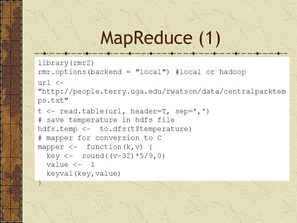 MapReduce (1) MapReduce library(rmr2) rmr.options(backend = local ) #local or hadoop url <- http://people.terry.uga.edu/rwatson/data/centralparktem ps.txt t <- read.table(url, header=T, sep= , ) # save temperature in hdfs file hdfs.temp <- to.dfs(t$temperature) # mapper for conversion to C mapper <- function(k,v) { key <- round((v-32)*5/9,0) value <- 1 keyval(key,value) }