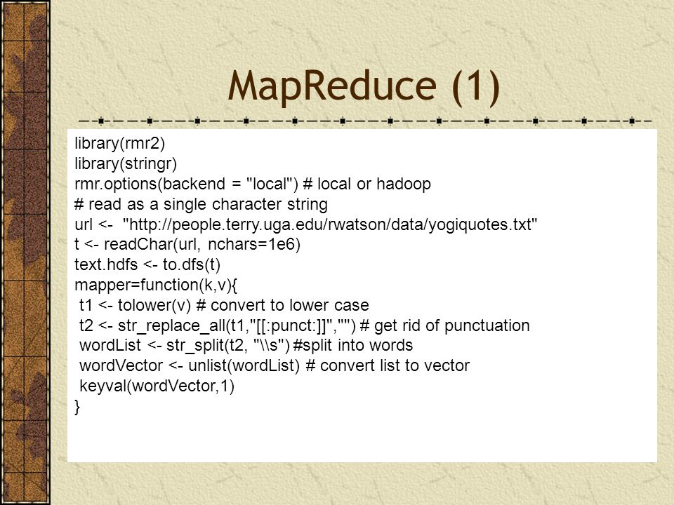 MapReduce (1) MapReduce library(rmr2) library(stringr) rmr.options(backend = local ) # local or hadoop # read as a single character string url <- http://people.terry.uga.edu/rwatson/data/yogiquotes.txt t <- readChar(url, nchars=1e6) text.hdfs <- to.dfs(t) mapper=function(k,v){ t1 <- tolower(v) # convert to lower case t2 <- str_replace_all(t1, [[:punct:]] , ) # get rid of punctuation wordList <- str_split(t2, \\s ) #split into words wordVector <- unlist(wordList) # convert list to vector keyval(wordVector,1) }