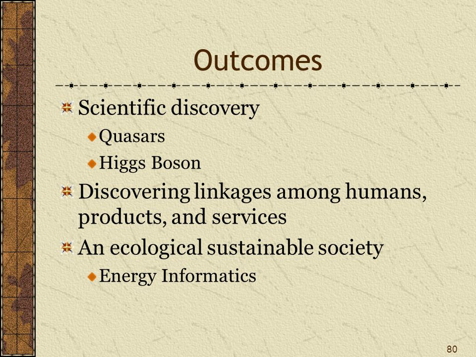 Outcomes Scientific discovery Quasars Higgs Boson Discovering linkages among humans, products, and services An ecological sustainable society Energy Informatics 80
