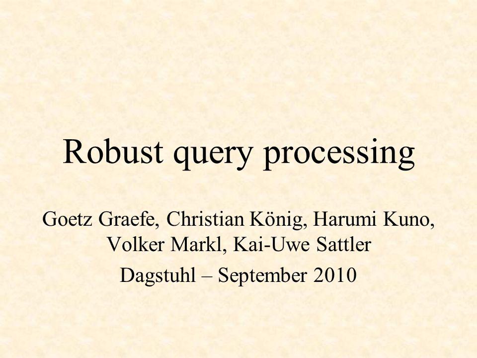 Robust query processing Goetz Graefe, Christian König, Harumi Kuno, Volker Markl, Kai-Uwe Sattler Dagstuhl – September 2010