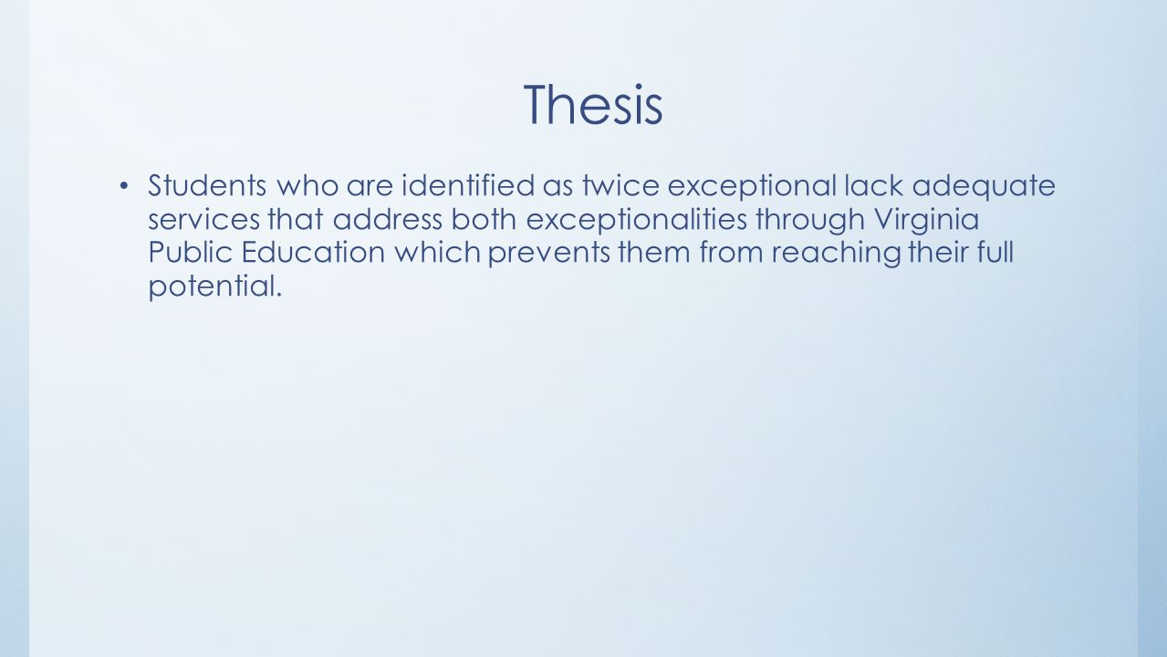 Thesis Students who are identified as twice exceptional lack adequate services that address both exceptionalities through Virginia Public Education which prevents them from reaching their full potential.