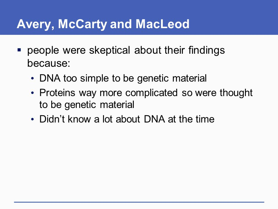 Avery, McCarty and MacLeod  people were skeptical about their findings because: DNA too simple to be genetic material Proteins way more complicated s