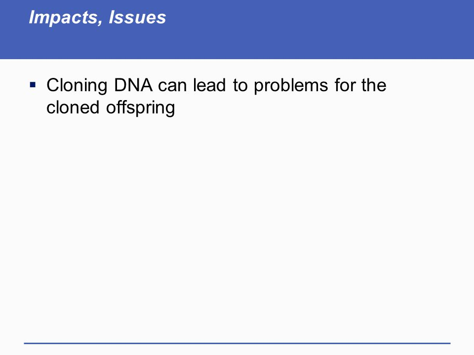 Impacts, Issues  Cloning DNA can lead to problems for the cloned offspring